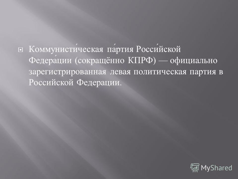 Коммунистическая партия Российской Федерации ( сокращённо КПРФ ) официально зарегистрированная левая политическая партия в Российской Федерации.