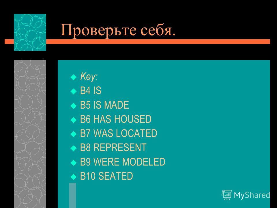 Проверьте себя. Key: B4 IS B5 IS MADE B6 HAS HOUSED B7 WAS LOCATED B8 REPRESENT B9 WERE MODELED B10 SEATED