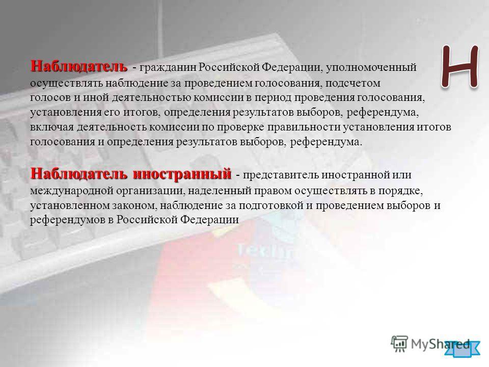 Наблюдатель Наблюдатель - гражданин Российской Федерации, уполномоченный осуществлять наблюдение за проведением голосования, подсчетом голосов и иной деятельностью комиссии в период проведения голосования, установления его итогов, определения результ