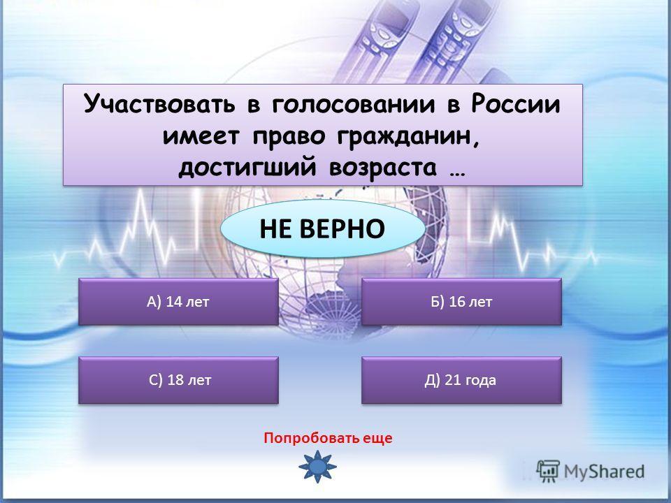А) 14 лет С) 18 лет Б) 16 лет Д) 21 года Участвовать в голосовании в России имеет право гражданин, достигший возраста … Участвовать в голосовании в России имеет право гражданин, достигший возраста … ВЕРНО ВЕРНО НЕ ВЕРНО Попробовать еще