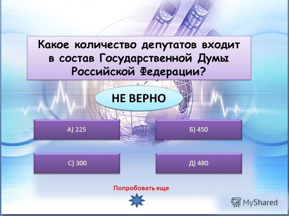 А) 225 С) 300 Б) 450 Д) 480 Какое количество депутатов входит в состав Государственной Думы Российской Федерации? ВЕРНО ВЕРНО НЕ ВЕРНО Попробовать еще