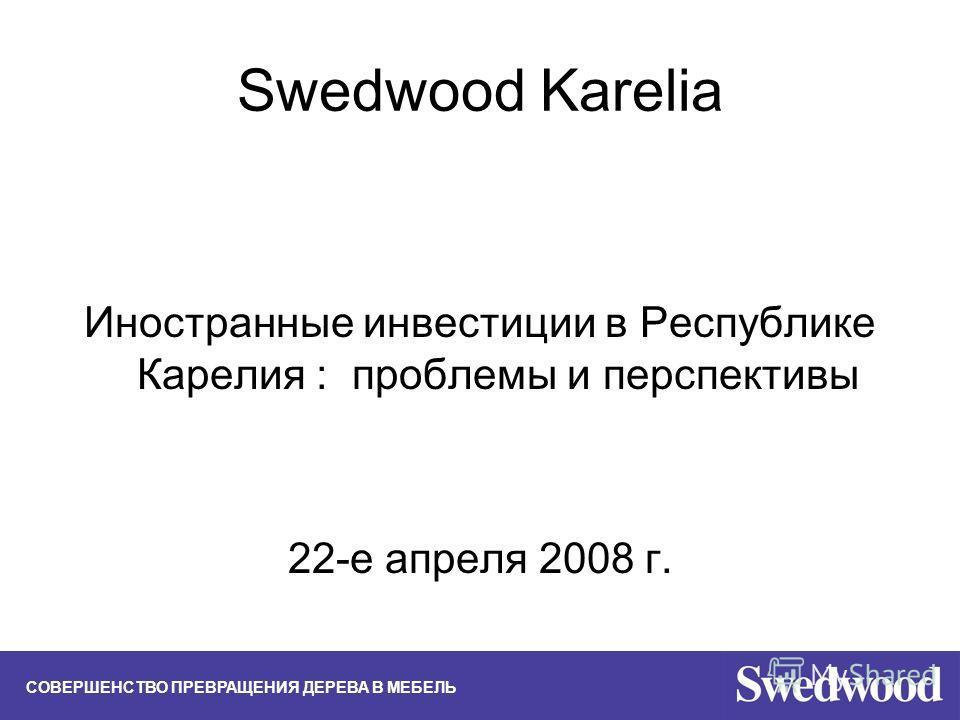 Swedwood Karelia Иностранные инвестиции в Республике Карелия : проблемы и перспективы 22-е апреля 2008 г. СОВЕРШЕНСТВО ПРЕВРАЩЕНИЯ ДЕРЕВА В МЕБЕЛЬ