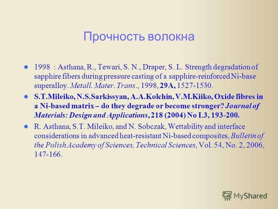 Прочность волокна 1998 : Asthana, R., Tewari, S. N., Draper, S. L. Strength degradation of sapphire fibers during pressure casting of a sapphire-reinforced Ni-base superalloy. Metall. Mater. Trans., 1998, 29A, 1527-1530. S.T.Mileiko, N.S.Sarkissyan,