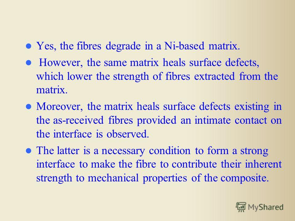 Yes, the fibres degrade in a Ni-based matrix. However, the same matrix heals surface defects, which lower the strength of fibres extracted from the matrix. Moreover, the matrix heals surface defects existing in the as-received fibres provided an inti