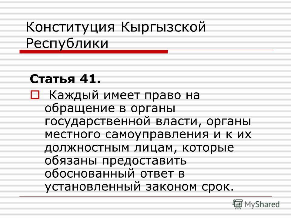 Конституция Кыргызской Республики Статья 41. Каждый имеет право на обращение в органы государственной власти, органы местного самоуправления и к их должностным лицам, которые обязаны предоставить обоснованный ответ в установленный законом срок.