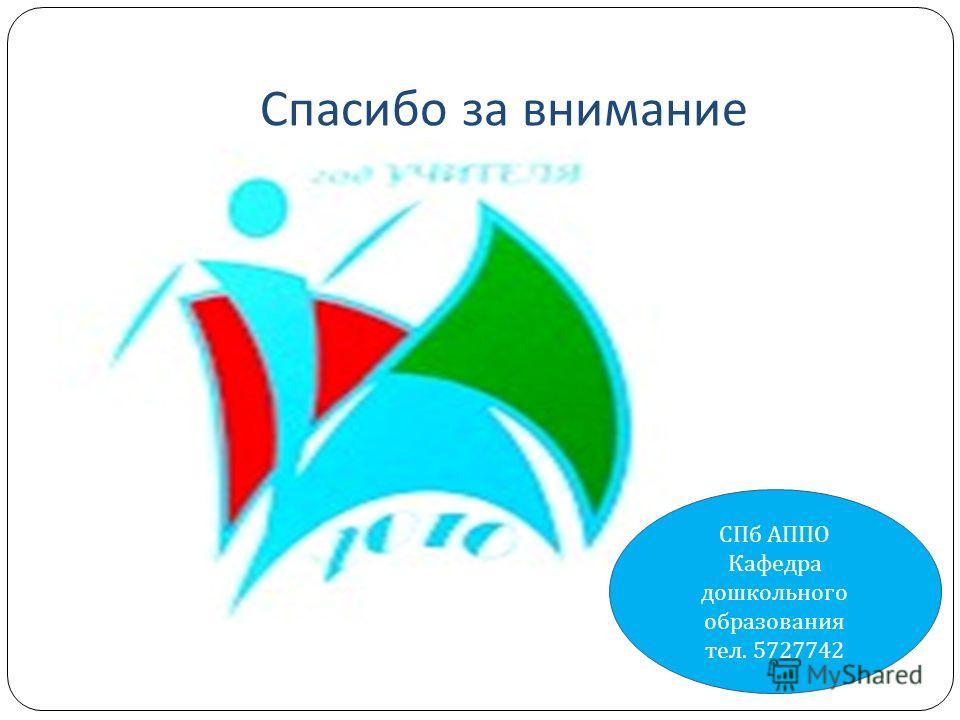 Спасибо за внимание СПб АППО Кафедра дошкольного образования тел. 5727742