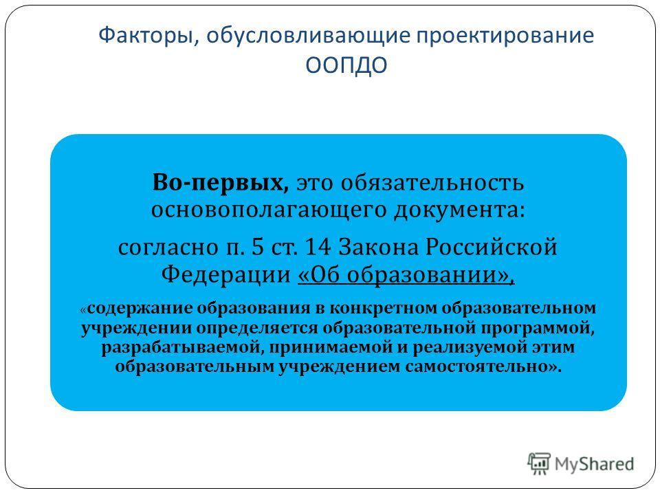 Факторы, обусловливающие проектирование ООПДО Во - первых, это обязательность основополагающего документа : согласно п. 5 ст. 14 Закона Российской Федерации « Об образовании », « содержание образования в конкретном образовательном учреждении определя