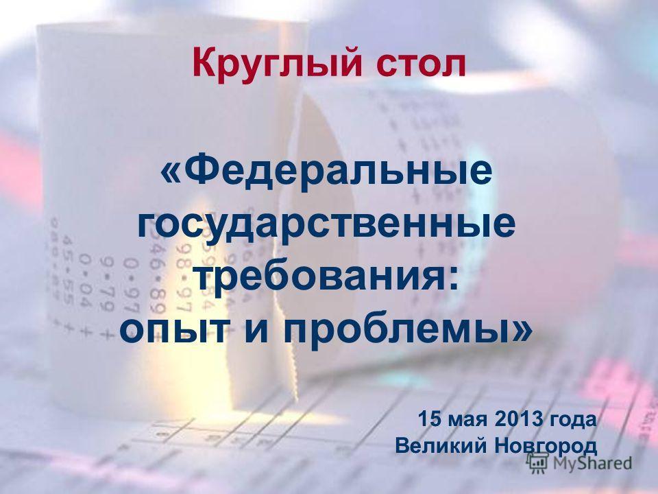 Круглый стол «Федеральные государственные требования: опыт и проблемы» 15 мая 2013 года Великий Новгород