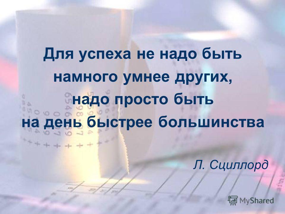 Для успеха не надо быть намного умнее других, надо просто быть на день быстрее большинства Л. Сциллорд