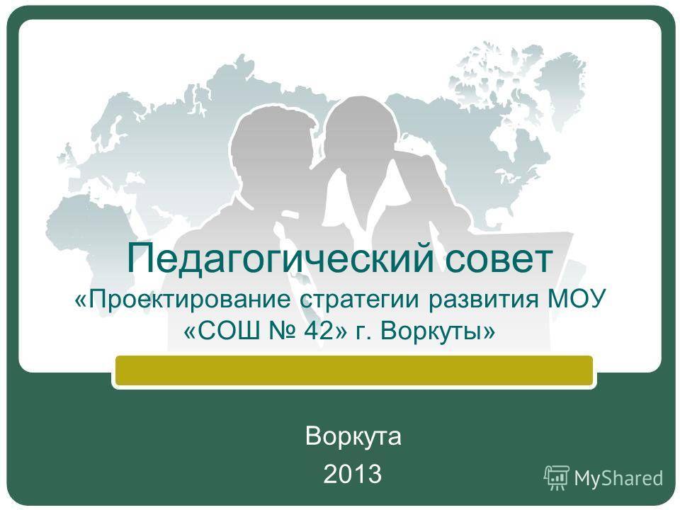 Педагогический совет «Проектирование стратегии развития МОУ «СОШ 42» г. Воркуты» Воркута 2013