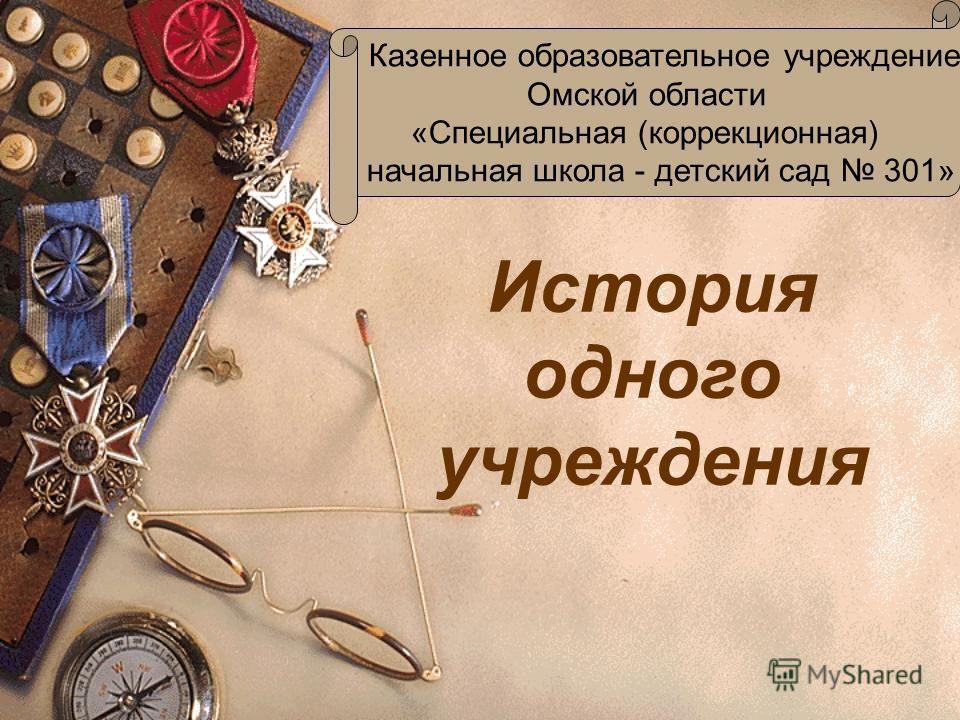 История одного учреждения Казенное образовательное учреждение Омской области «Специальная (коррекционная) начальная школа - детский сад 301»
