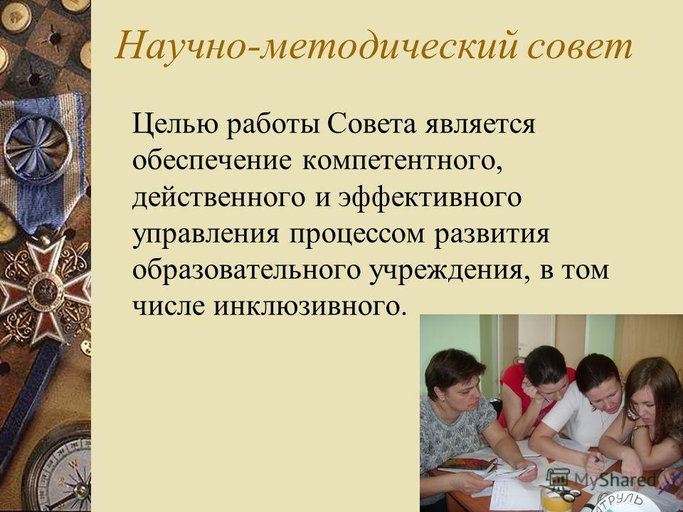 Научно-методический совет Целью работы Совета является обеспечение компетентного, действенного и эффективного управления процессом развития образовательного учреждения, в том числе инклюзивного.