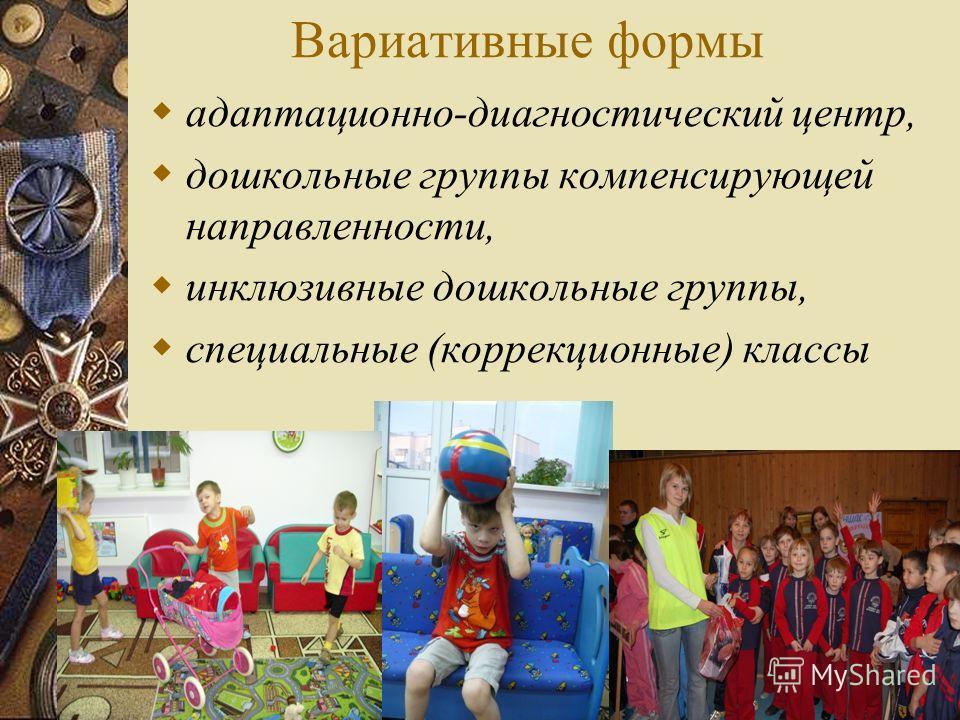 Вариативные формы адаптационно-диагностический центр, дошкольные группы компенсирующей направленности, инклюзивные дошкольные группы, специальные (коррекционные) классы