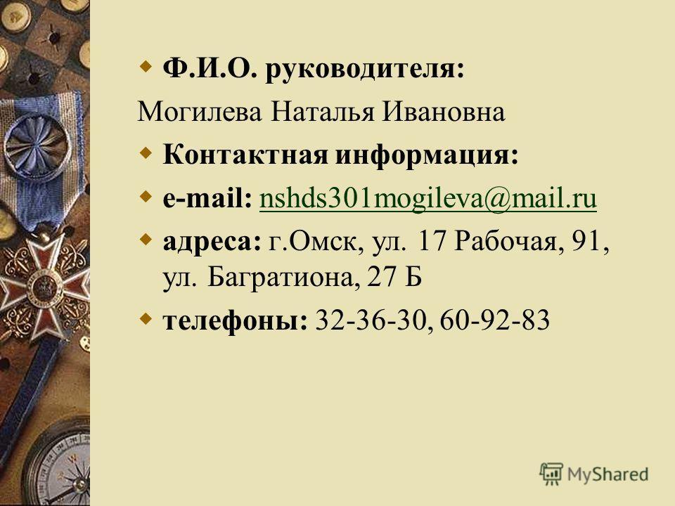 Ф.И.О. руководителя: Могилева Наталья Ивановна Контактная информация: e-mail: nshds301mogileva@mail.runshds301mogileva@mail.ru адреса: г.Омск, ул. 17 Рабочая, 91, ул. Багратиона, 27 Б телефоны: 32-36-30, 60-92-83