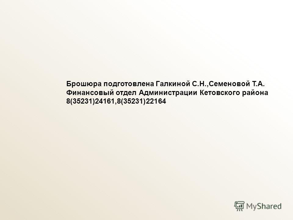 Брошюра подготовлена Галкиной С.Н.,Семеновой Т.А. Финансовый отдел Администрации Кетовского района 8(35231)24161,8(35231)22164