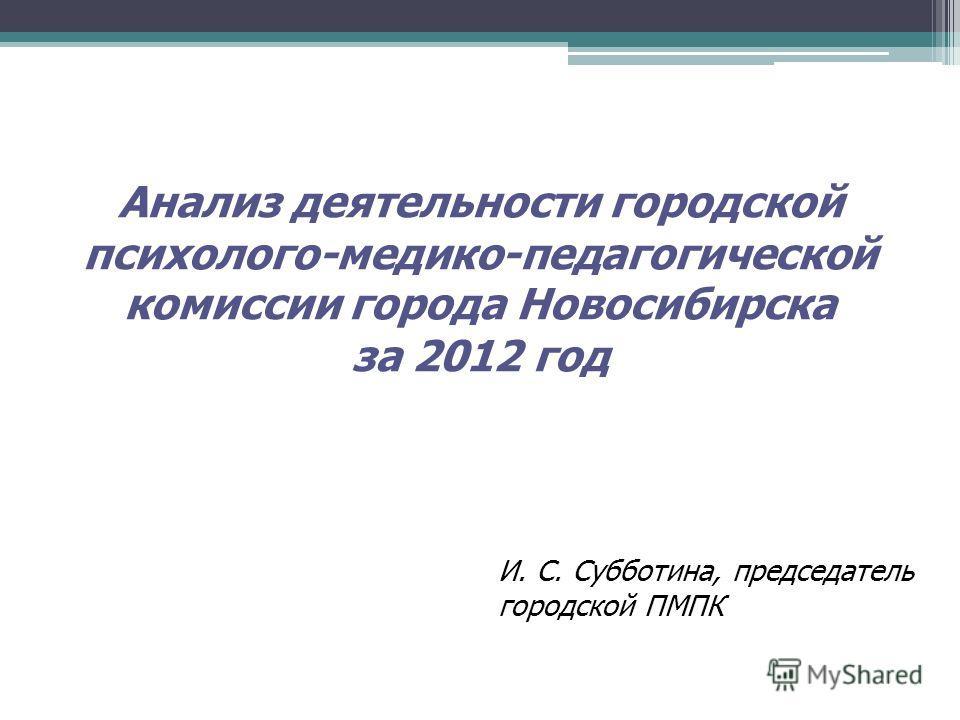 Анализ деятельности городской психолого-медико-педагогической комиссии города Новосибирска за 2012 год И. С. Субботина, председатель городской ПМПК