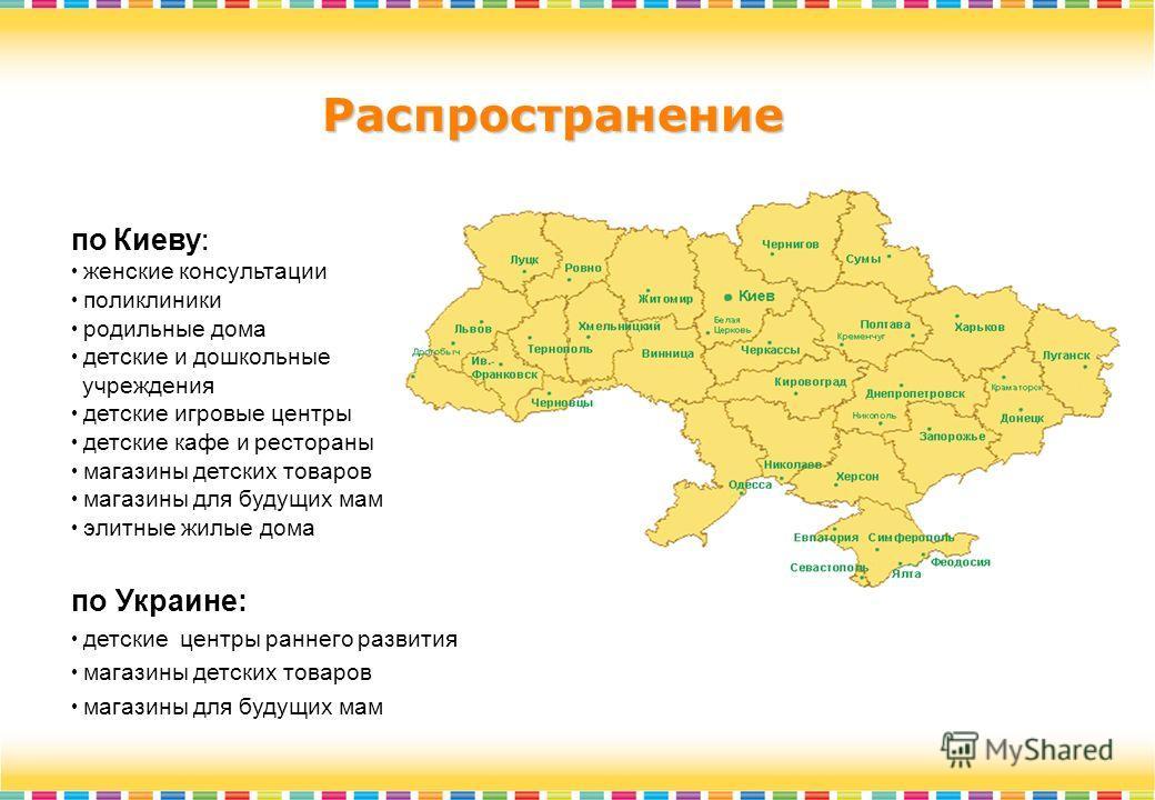 Распространение по Киеву : женские консультации поликлиники родильные дома детские и дошкольные учреждения детские игровые центры детские кафе и рестораны магазины детских товаров магазины для будущих мам элитные жилые дома по Украине: детские центры