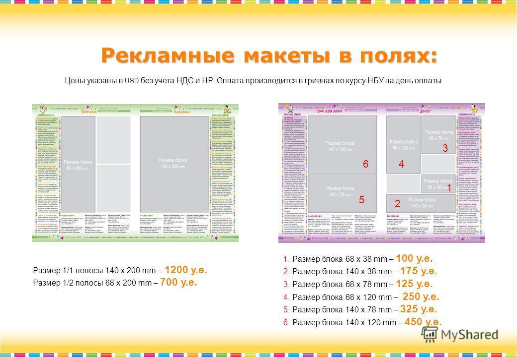 Рекламные макеты в полях: Цены указаны в USD без учета НДС и НР. Оплата производится в гривнах по курсу НБУ на день оплаты Pазмер 1/1 полосы 140 x 200 mm – 1200 у.е. Pазмер 1/2 полосы 68 x 200 mm – 700 у.е. 1. Pазмер блока 68 x 38 mm – 100 у.е. 2. Pа