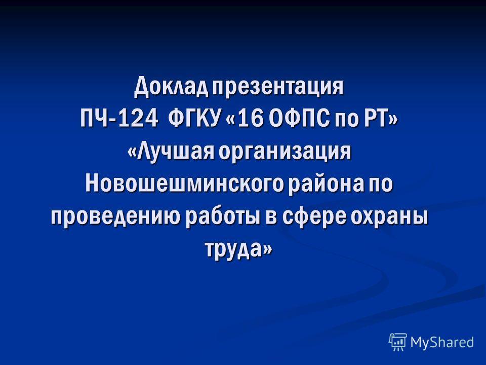 Доклад презентация ПЧ-124 ФГКУ «16 ОФПС по РТ» «Лучшая организация Новошешминского района по проведению работы в сфере охраны труда»
