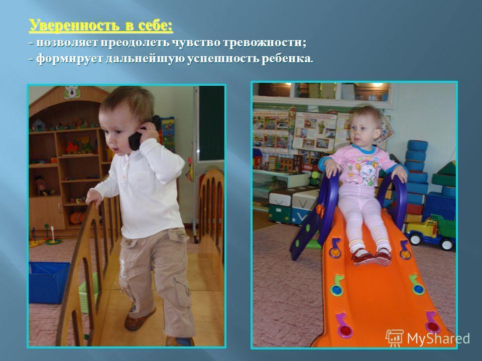 Уверенность в себе: - позволяет преодолеть чувство тревожности; - формирует дальнейшую успешность ребенка.