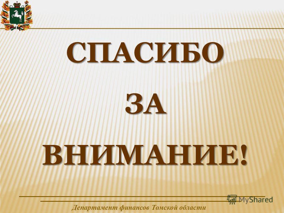 Департамент финансов Томской области СПАСИБОЗАВНИМАНИЕ!