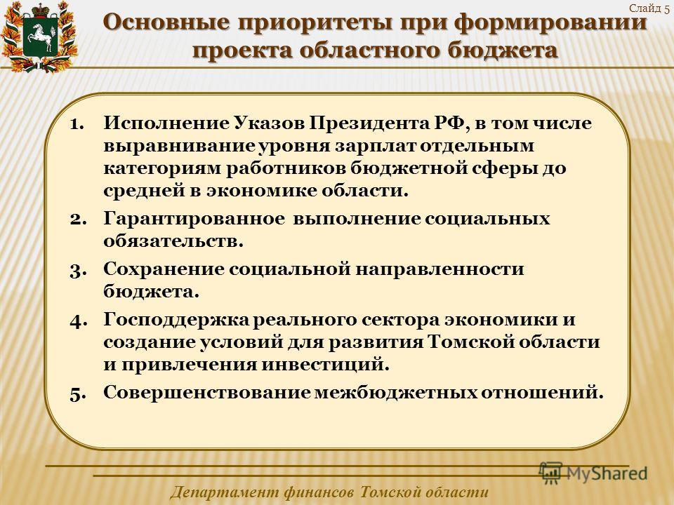 Департамент финансов Томской области Слайд 5 Основные приоритеты при формировании проекта областного бюджета 1.Исполнение Указов Президента РФ, в том числе выравнивание уровня зарплат отдельным категориям работников бюджетной сферы до средней в эконо