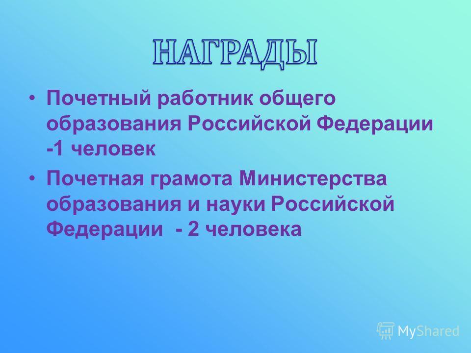 Почетный работник общего образования Российской Федерации -1 человек Почетная грамота Министерства образования и науки Российской Федерации - 2 человека
