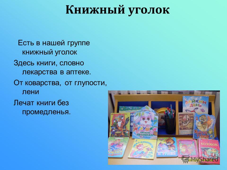 Есть в нашей группе книжный уголок Здесь книги, словно лекарства в аптеке. От коварства, от глупости, лени Лечат книги без промедленья. Книжный уголок