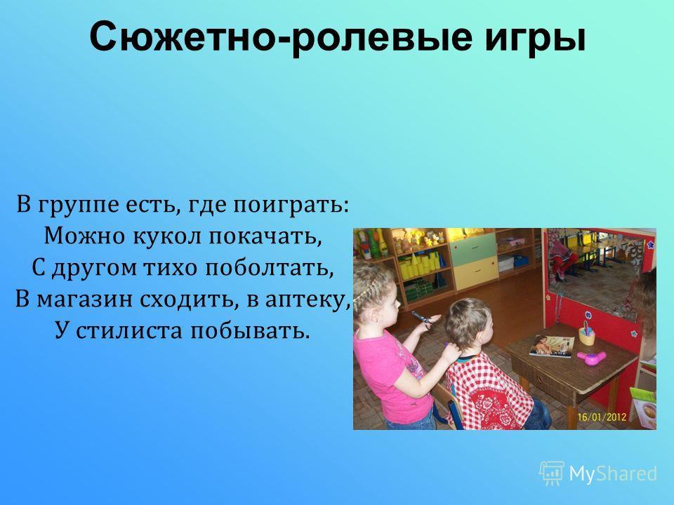 Сюжетно-ролевые игры В группе есть, где поиграть: Можно кукол покачать, С другом тихо поболтать, В магазин сходить, в аптеку, У стилиста побывать.