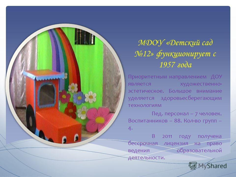 МДОУ «Детский сад 12» функционирует с 1957 года Приоритетным направлением ДОУ является художественно- эстетическое. Большое внимание уделяется здоровьесберегающим технологиям Пед. персонал – 7 человек. Воспитанников – 88. Кол-во групп – 4. В 2011 год