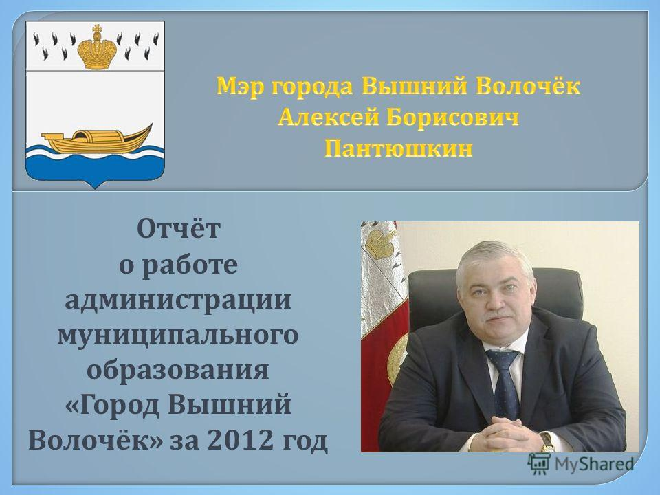 Отчёт о работе администрации муниципального образования « Город Вышний Волочёк » за 2012 год