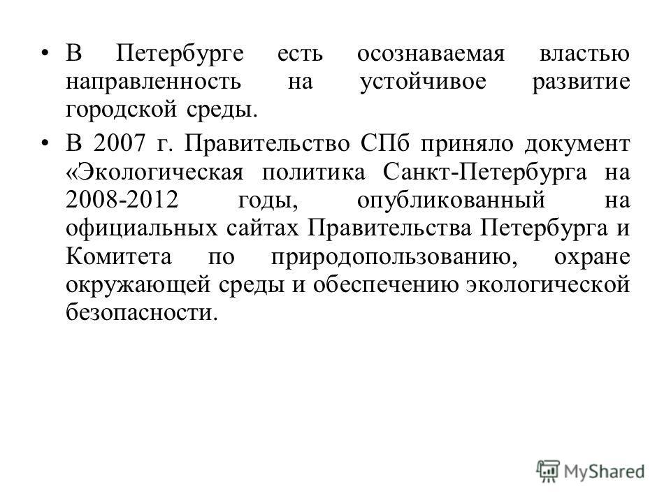 В Петербурге есть осознаваемая властью направленность на устойчивое развитие городской среды. В 2007 г. Правительство СПб приняло документ «Экологическая политика Санкт-Петербурга на 2008-2012 годы, опубликованный на официальных сайтах Правительства