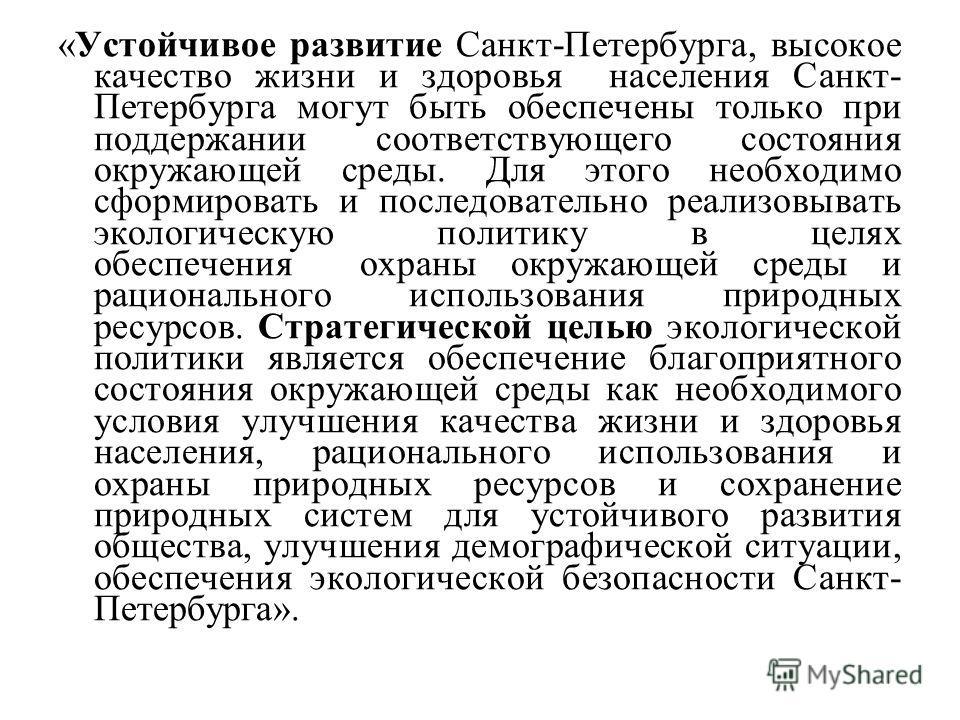 «Устойчивое развитие Санкт-Петербурга, высокое качество жизни и здоровья населения Санкт- Петербурга могут быть обеспечены только при поддержании соответствующего состояния окружающей среды. Для этого необходимо сформировать и последовательно реализо