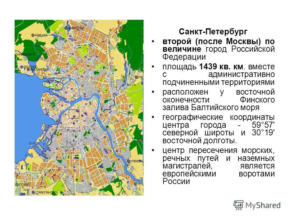Санкт-Петербург второй (после Москвы) по величине город Российской Федерации площадь 1439 кв. км. вместе с административно подчиненными территориями расположен у восточной оконечности Финского залива Балтийского моря географические координаты центра