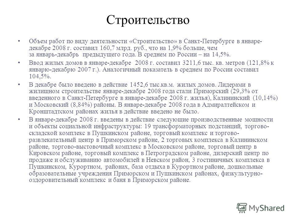 Строительство Объем работ по виду деятельности «Строительство» в Санкт-Петербурге в январе- декабре 2008 г. составил 160,7 млрд. руб., что на 1,9% больше, чем за январь-декабрь предыдущего года. В среднем по России – на 14,5%. Ввод жилых домов в янва