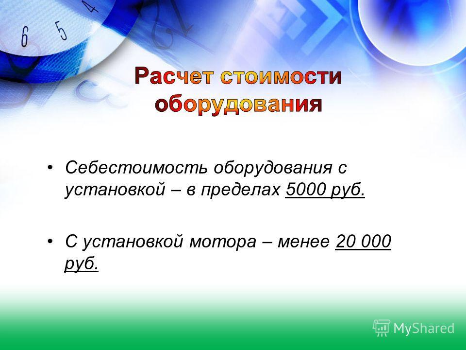 Себестоимость оборудования с установкой – в пределах 5000 руб. С установкой мотора – менее 20 000 руб.