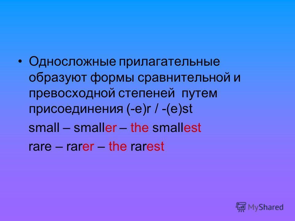 Односложные прилагательные образуют формы сравнительной и превосходной степеней путем присоединения (-e)r / -(e)st small – smaller – the smallest rare – rarer – the rarest