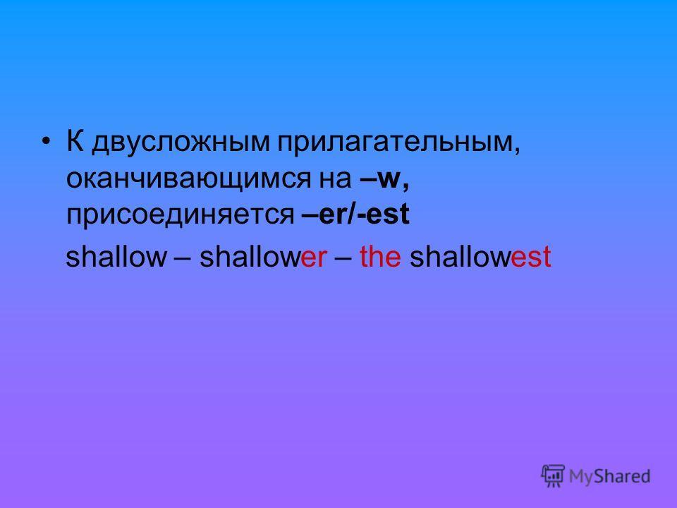 К двусложным прилагательным, оканчивающимся на –w, присоединяется –er/-est shallow – shallower – the shallowest