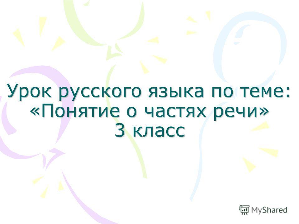 Урок русского языка по теме: «Понятие о частях речи» 3 класс
