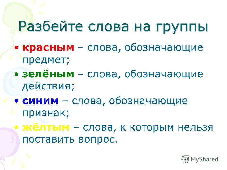 Разбейте слова на группы красным – слова, обозначающие предмет; зелёным – слова, обозначающие действия; синим – слова, обозначающие признак; жёлтым – слова, к которым нельзя поставить вопрос.