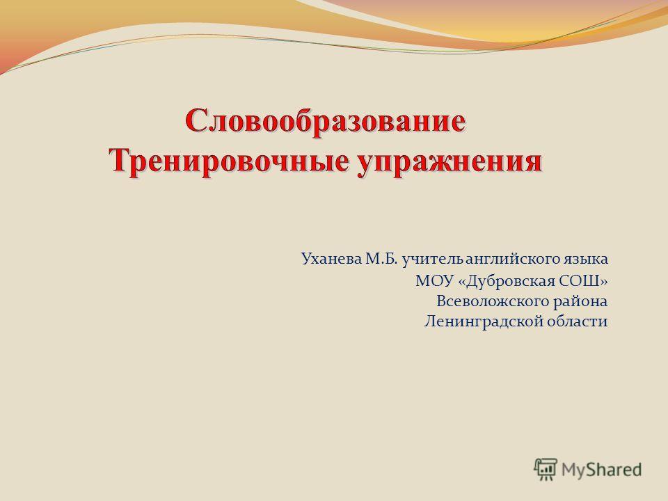Уханева М.Б. учитель английского языка МОУ «Дубровская СОШ» Всеволожского района Ленинградской области