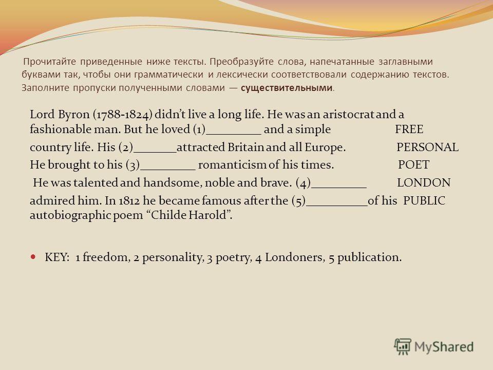 Прочитайте приведенные ниже тексты. Преобразуйте слова, напечатанные заглавными буквами так, чтобы они грамматически и лексически соответствовали содержанию текстов. Заполните пропуски полученными словами существительными. Lord Byron (1788-1824) didn