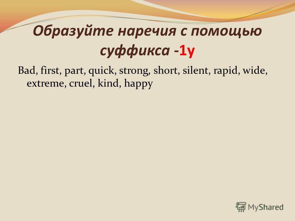 Образуйте наречия с помощью суффикса -1у Bad, first, part, quick, strong, short, silent, rapid, wide, extreme, cruel, kind, happy