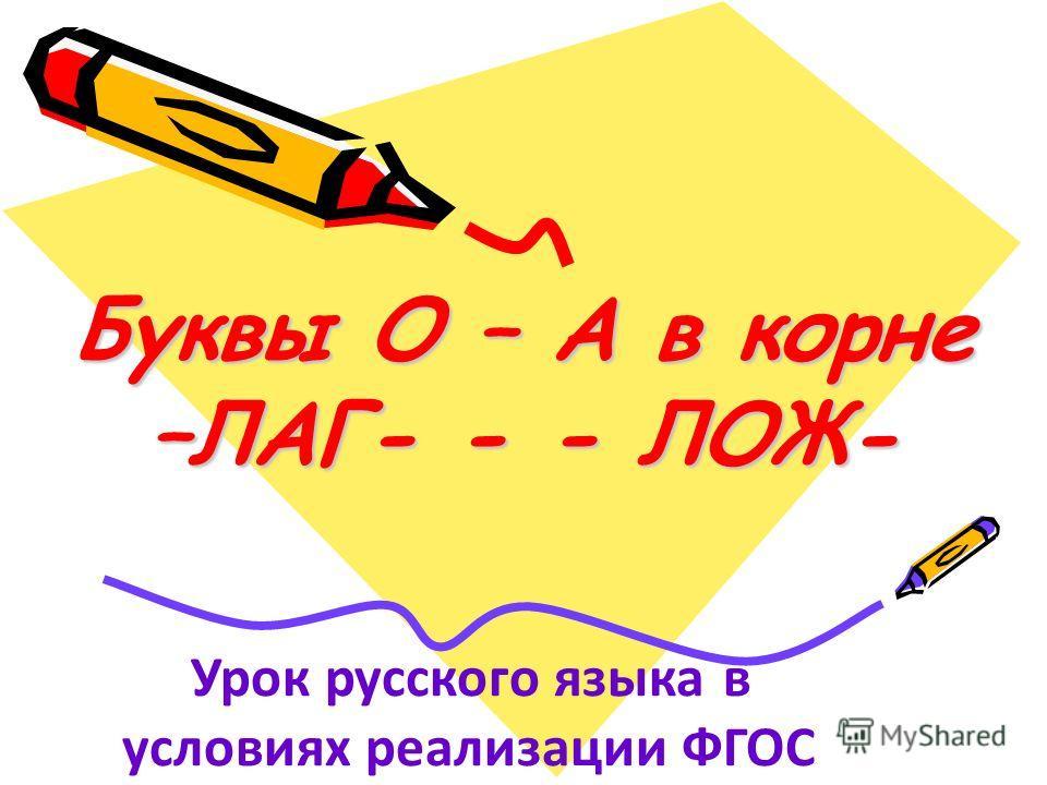 Буквы О – А в корне –ЛАГ- - - ЛОЖ- Урок русского языка в условиях реализации ФГОС