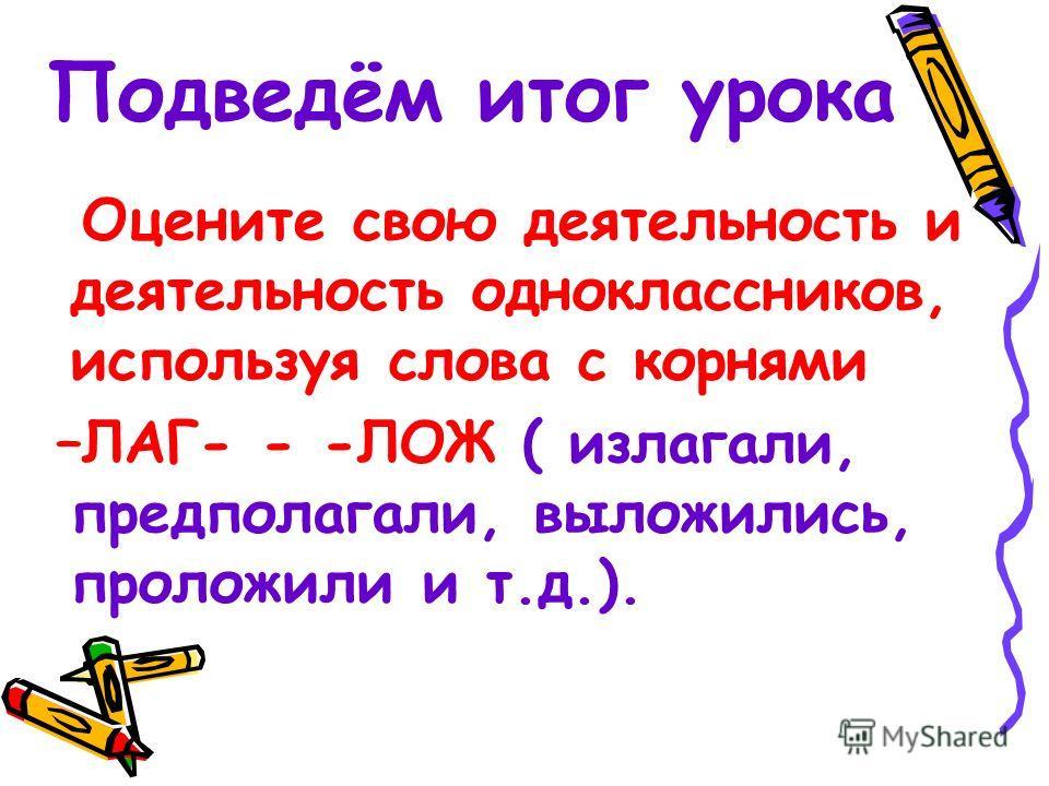 Подведём итог урока Оцените свою деятельность и деятельность одноклассников, используя слова с корнями –ЛАГ- - -ЛОЖ ( излагали, предполагали, выложились, проложили и т.д.).