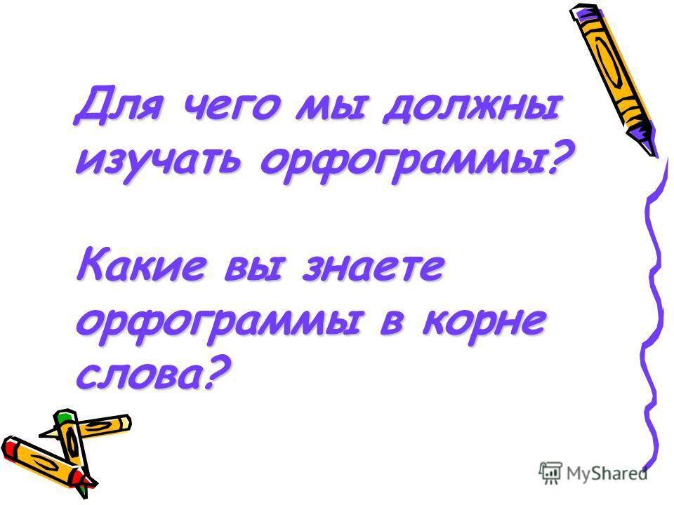 Для чего мы должны изучать орфограммы? Какие вы знаете орфограммы в корне слова?