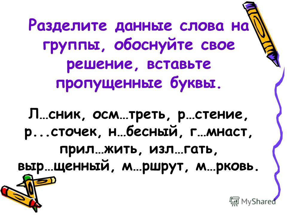 Разделите данные слова на группы, обоснуйте свое решение, вставьте пропущенные буквы. Л…сник, осм…треть, р…стение, р...сточек, н…бесный, г…мнаст, прил…жить, изл…гать, выр…щенный, м…ршрут, м…рковь.