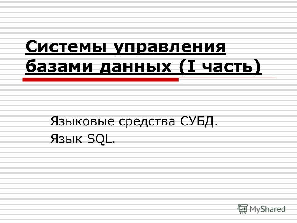 Системы управления базами данных (I часть) Языковые средства СУБД. Язык SQL.