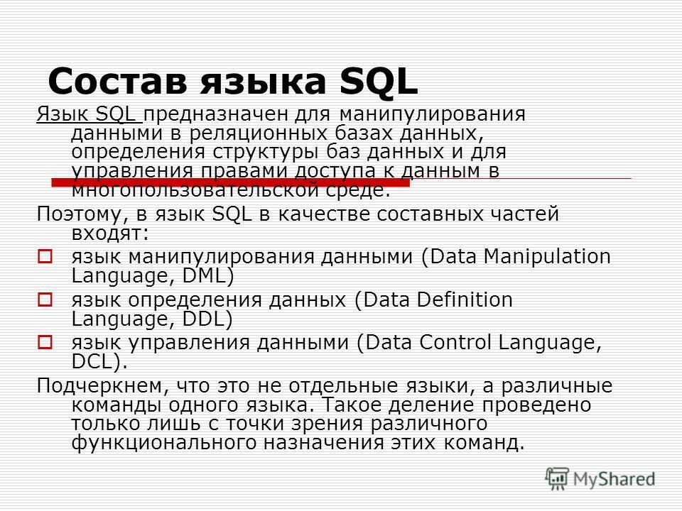 Состав языка SQL Язык SQL предназначен для манипулирования данными в реляционных базах данных, определения структуры баз данных и для управления правами доступа к данным в многопользовательской среде. Поэтому, в язык SQL в качестве составных частей в