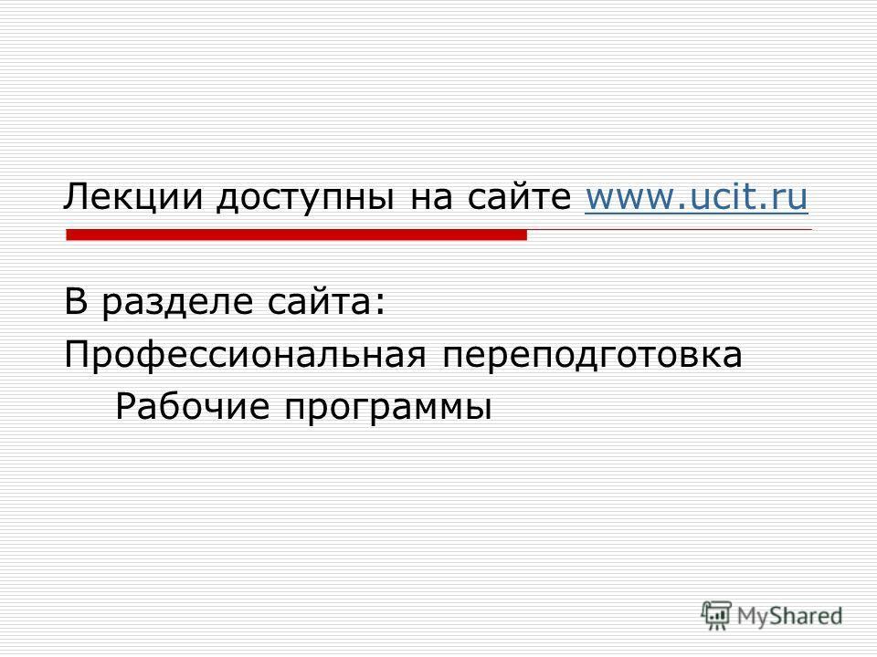 Лекции доступны на сайте www.ucit.ruwww.ucit.ru В разделе сайта: Профессиональная переподготовка Рабочие программы